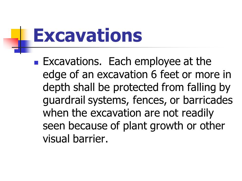Excavations Excavations. Each employee at the edge of an excavation 6 feet or more in depth shall be protected from falling by guardrail systems, fenc