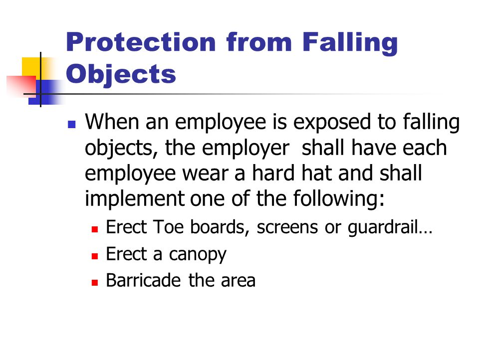 Protection from Falling Objects When an employee is exposed to falling objects, the employer shall have each employee wear a hard hat and shall implem