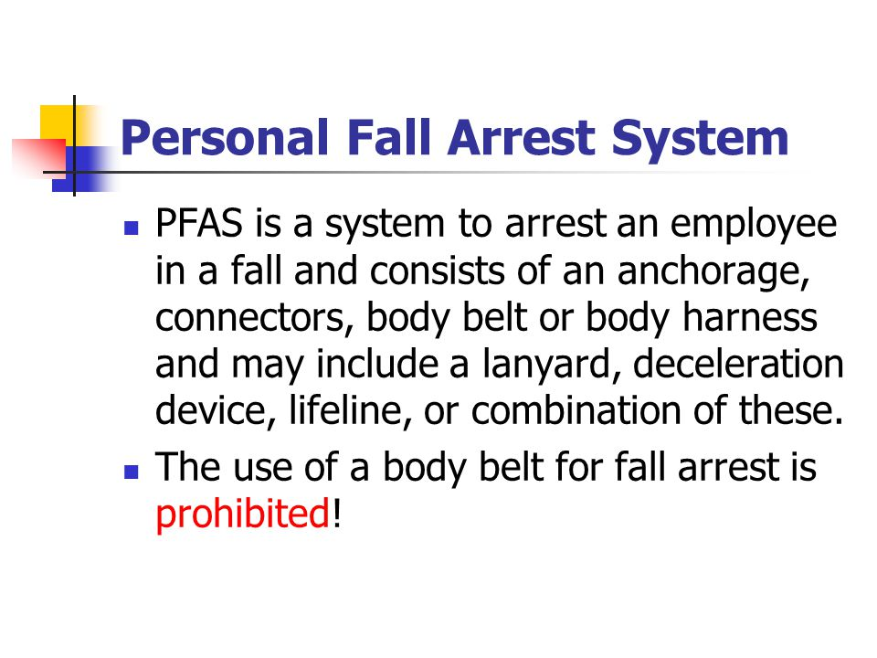 Personal Fall Arrest System PFAS is a system to arrest an employee in a fall and consists of an anchorage, connectors, body belt or body harness and m