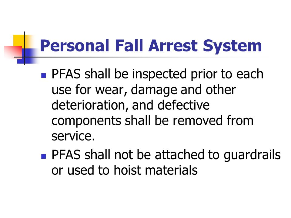 Personal Fall Arrest System PFAS shall be inspected prior to each use for wear, damage and other deterioration, and defective components shall be remo