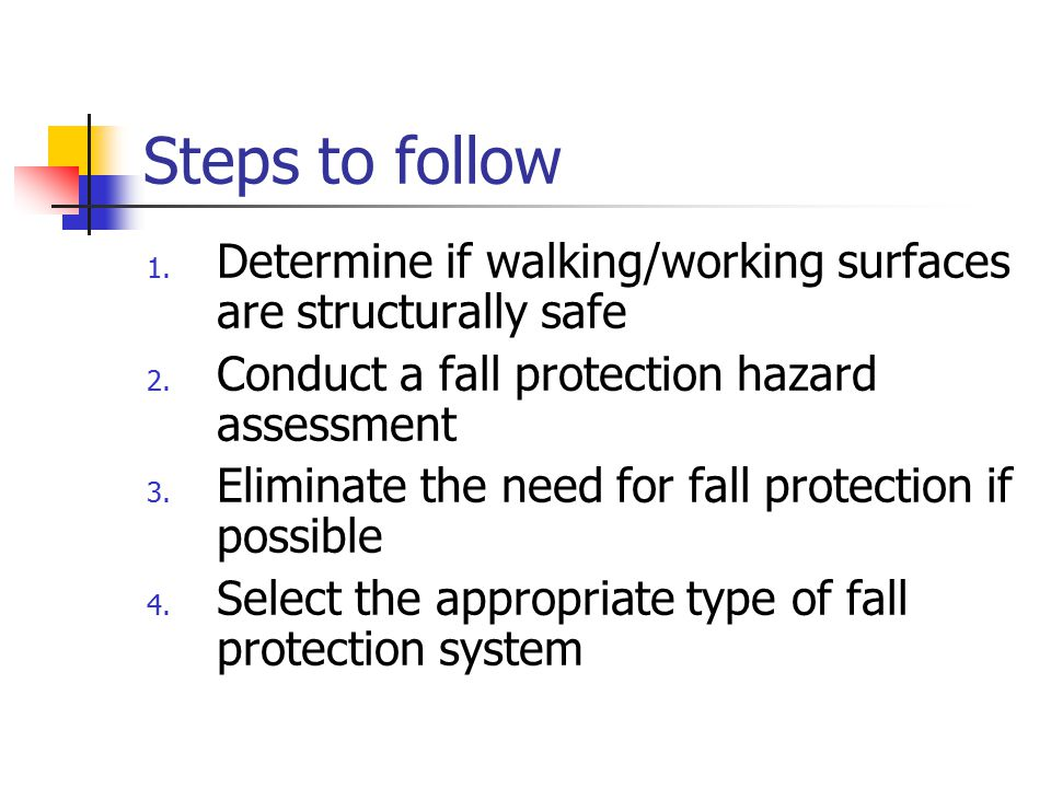 Steps to follow 1. Determine if walking/working surfaces are structurally safe 2. Conduct a fall protection hazard assessment 3. Eliminate the need fo