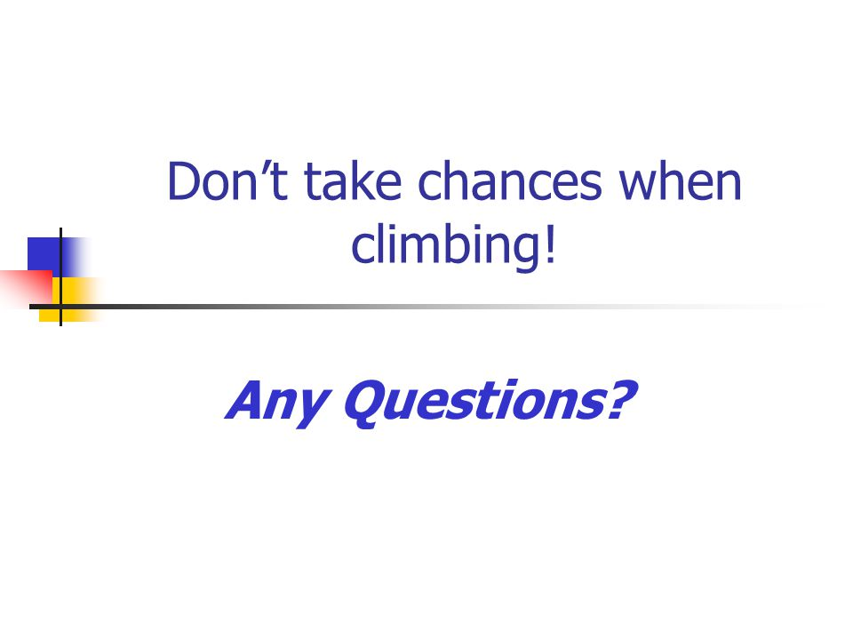 Don't take chances when climbing! Any Questions?