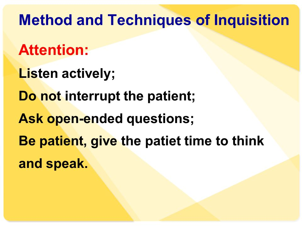 Method and Techniques of Inquisition Attention: Listen actively; Do not interrupt the patient; Ask open-ended questions; Be patient, give the patiet t