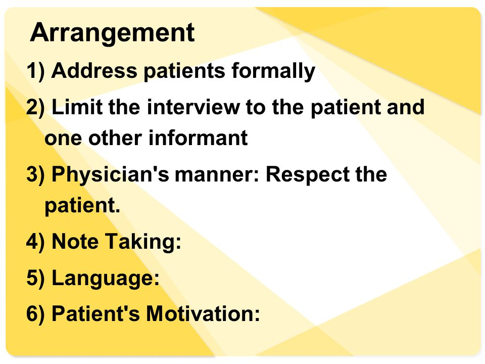 Arrangement 1) Address patients formally 2) Limit the interview to the patient and one other informant 3) Physician s manner: Respect the patient.
