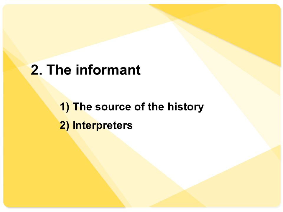2. The informant 1) The source of the history 2) Interpreters