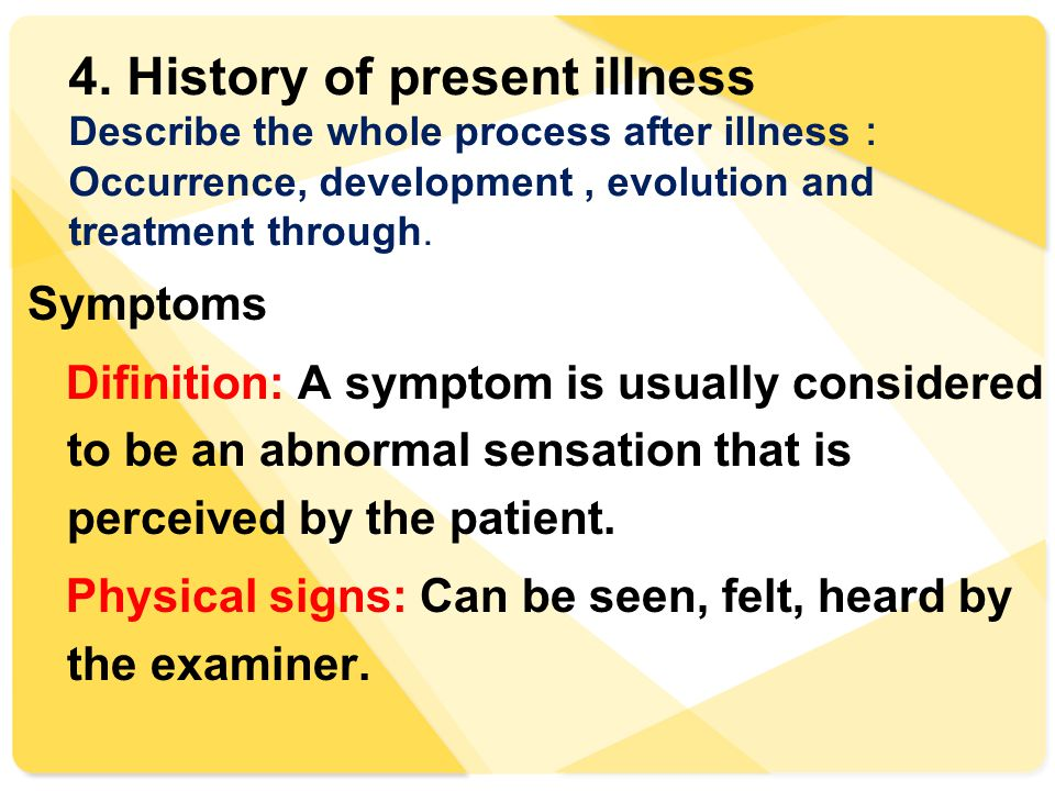 4. History of present illness Describe the whole process after illness : Occurrence, development, evolution and treatment through. Symptoms Difinition