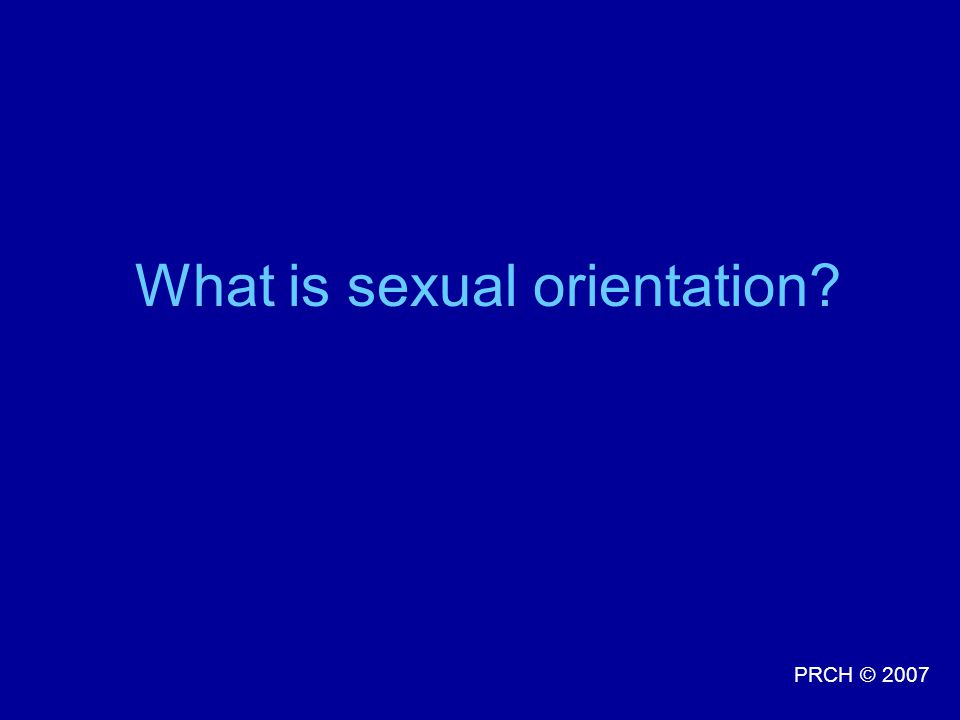PRCH © 2007 What is sexual orientation?