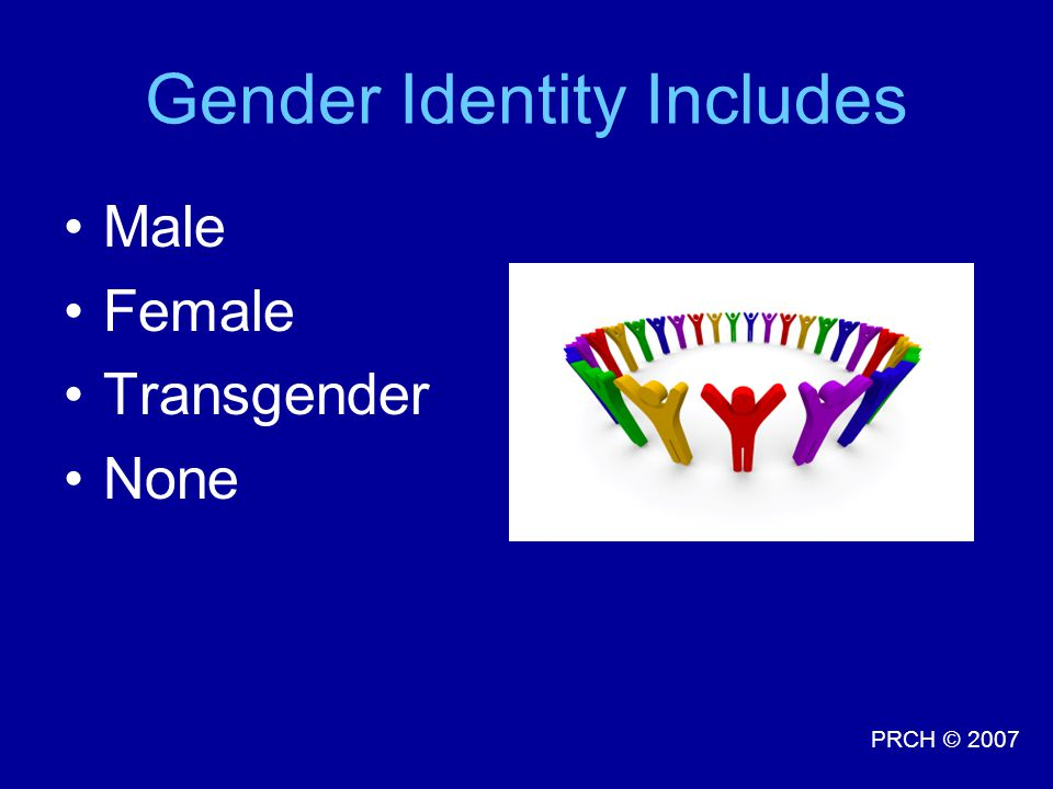 PRCH © 2007 Gender Identity Includes Male Female Transgender None