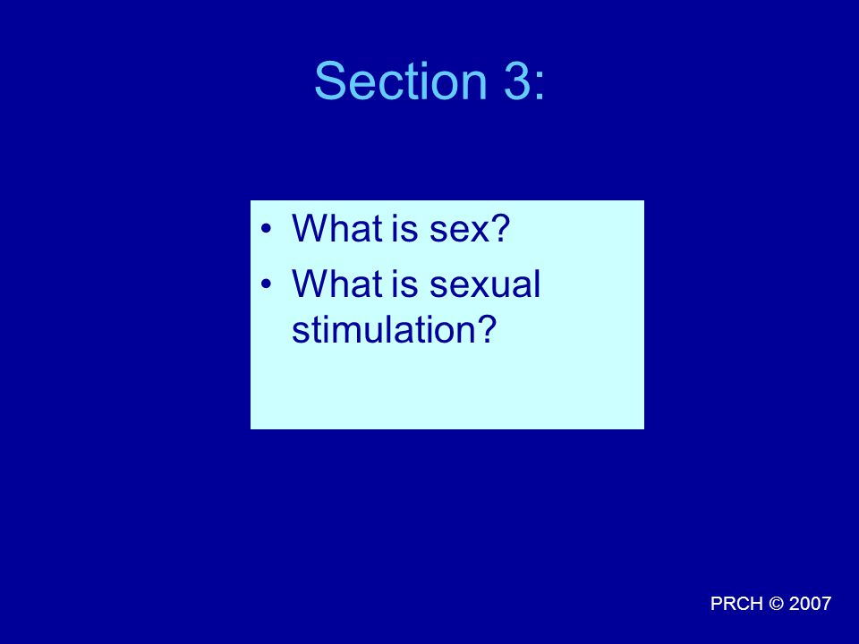 PRCH © 2007 Section 3: What is sex? What is sexual stimulation?