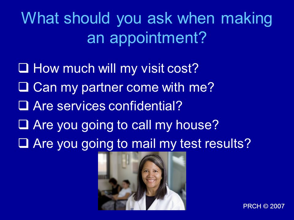 PRCH © 2007 What should you ask when making an appointment.