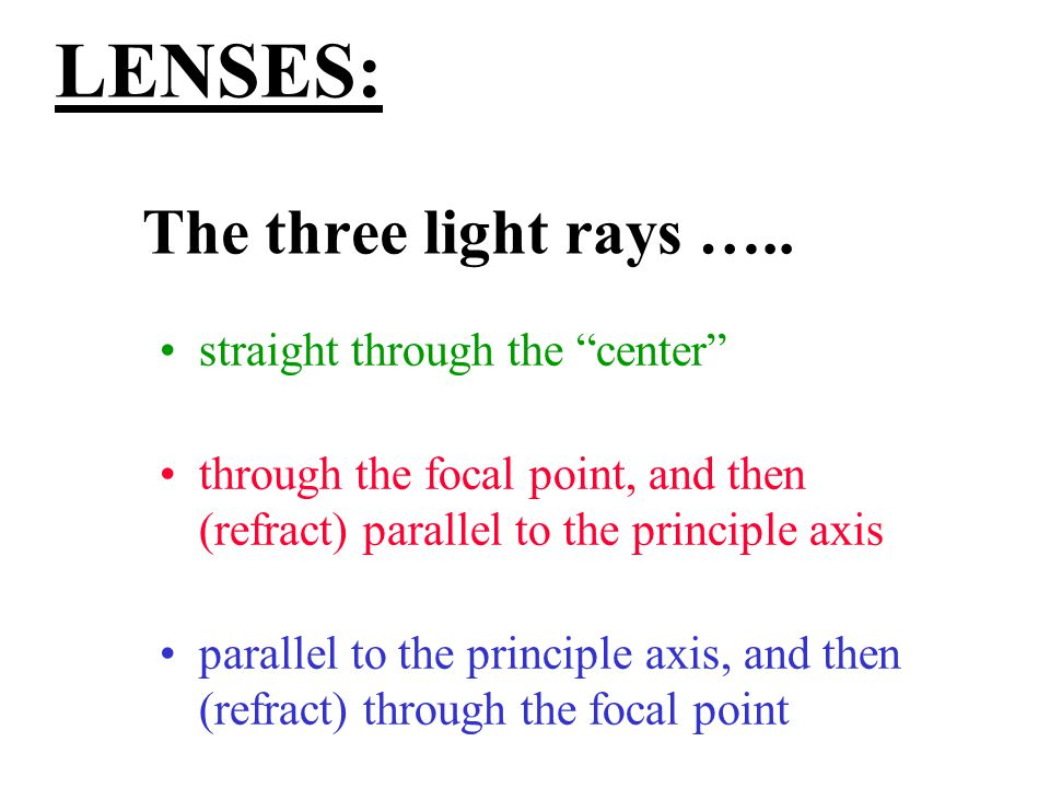 "LENSES: The three light rays ….. straight through the ""center"" through the focal point, and then (refract) parallel to the principle axis parallel to"