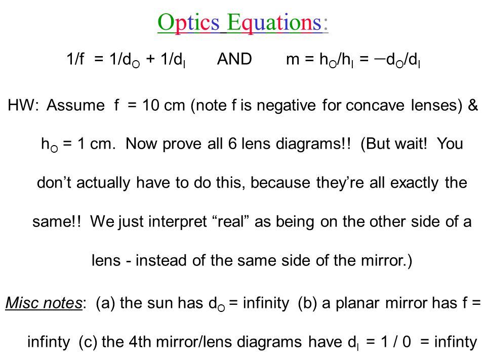 Optics Equations:Optics Equations: 1/f = 1/d O + 1/d I AND m = h O /h I =  d O /d I HW: Assume f = 10 cm (note f is negative for concave lenses) & h O = 1 cm.