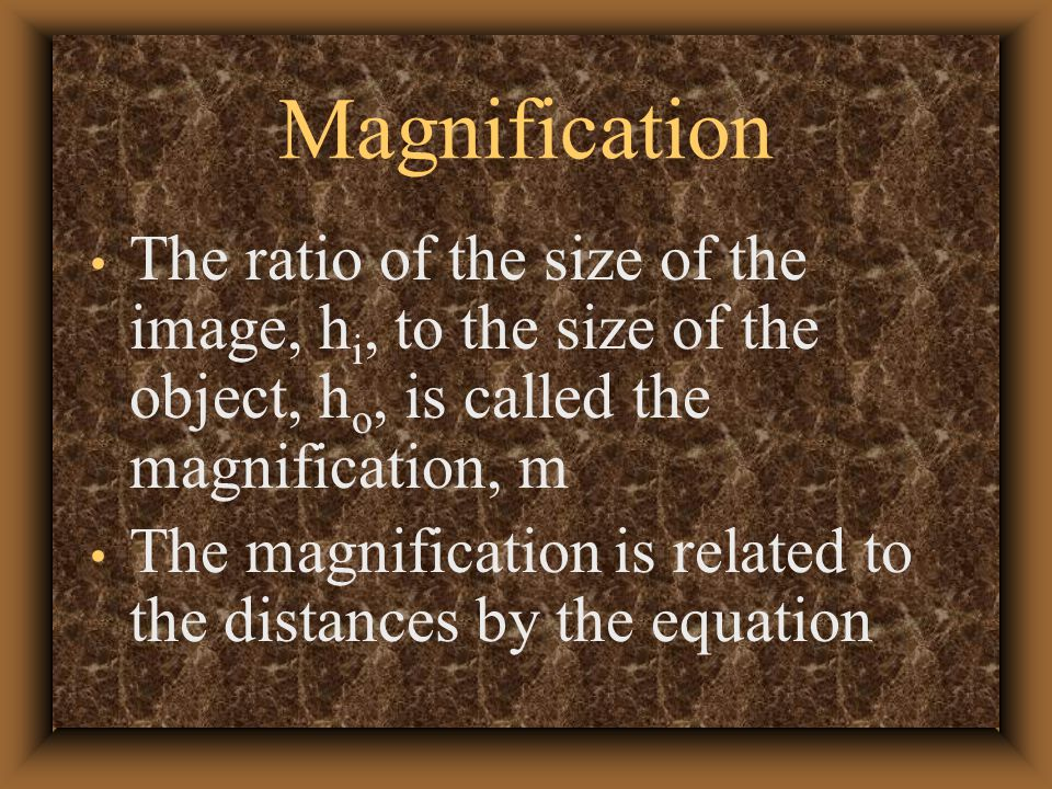 Magnification The ratio of the size of the image, h i, to the size of the object, h o, is called the magnification, m The magnification is related to the distances by the equation