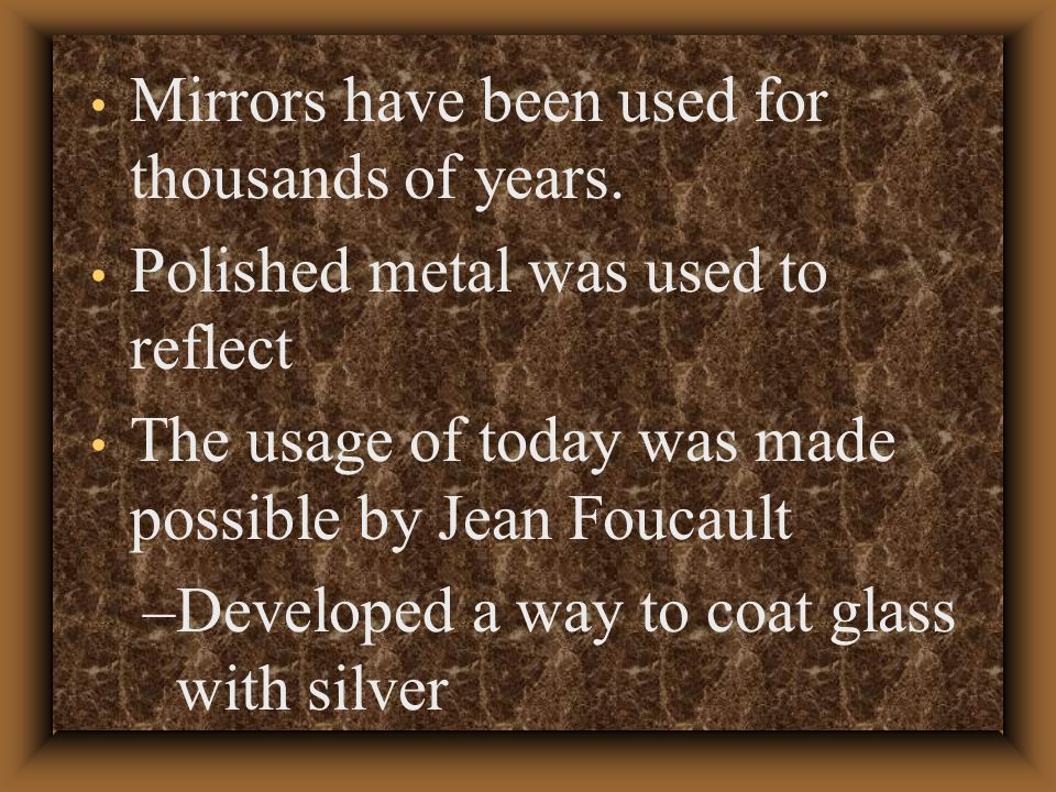 Mirrors have been used for thousands of years.