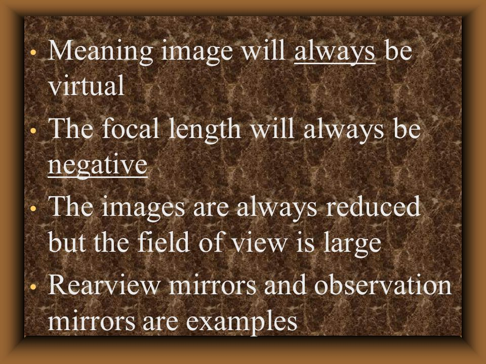 Meaning image will always be virtual The focal length will always be negative The images are always reduced but the field of view is large Rearview mirrors and observation mirrors are examples