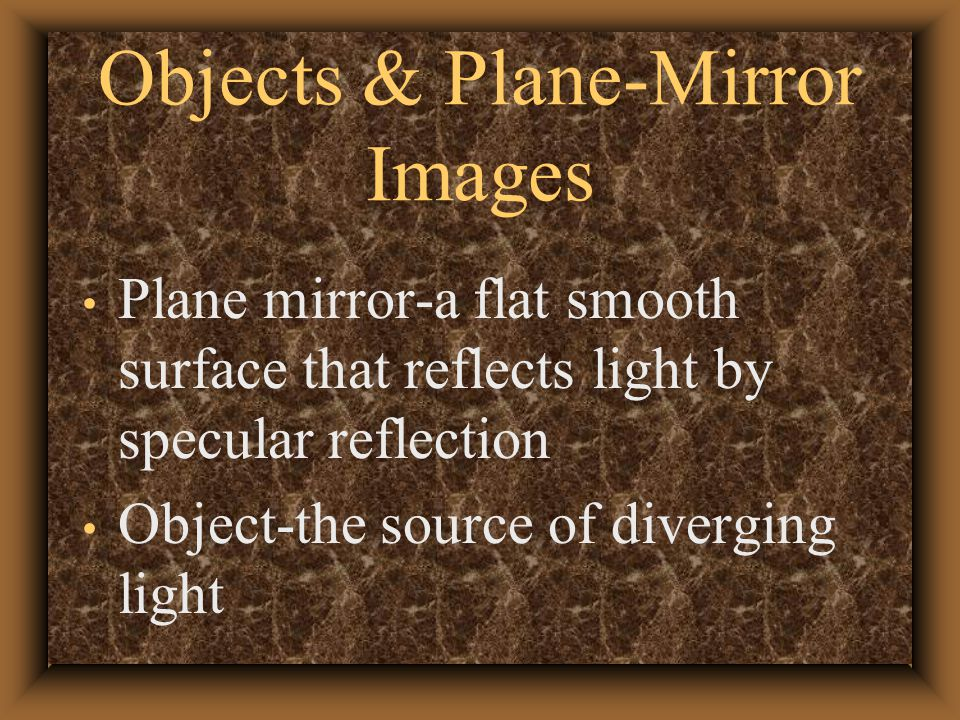 Objects & Plane-Mirror Images Plane mirror-a flat smooth surface that reflects light by specular reflection Object-the source of diverging light