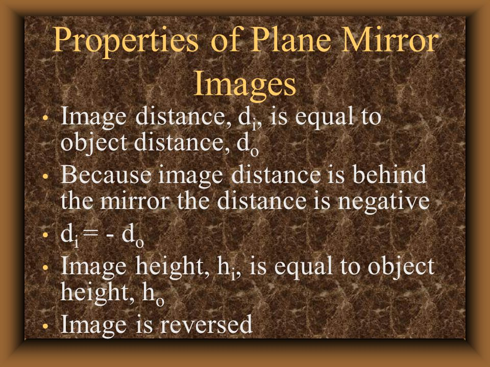 Properties of Plane Mirror Images Image distance, d i, is equal to object distance, d o Because image distance is behind the mirror the distance is negative d i = - d o Image height, h i, is equal to object height, h o Image is reversed