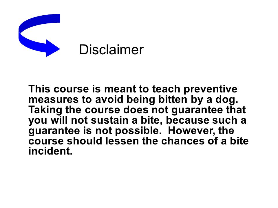 Disclaimer This course is meant to teach preventive measures to avoid being bitten by a dog. Taking the course does not guarantee that you will not su