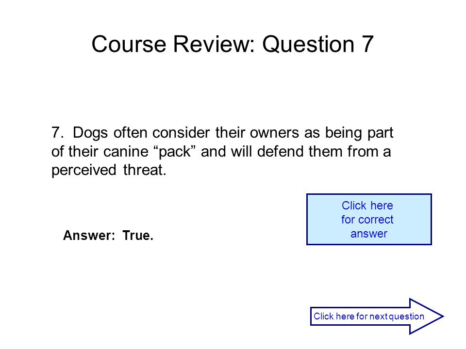 "Course Review: Question 7 7. Dogs often consider their owners as being part of their canine ""pack"" and will defend them from a perceived threat. Answe"