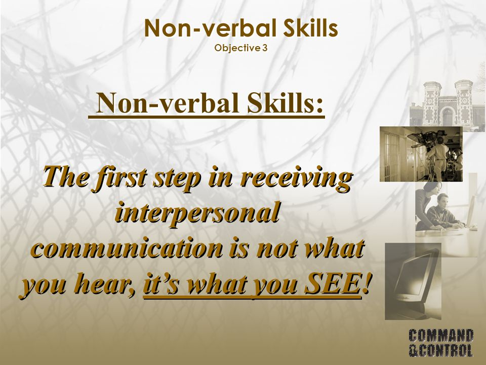Non-verbal Skills Objective 3 Non-verbal Skills: The first step in receiving interpersonal communication is not what you hear, it's what you SEE!