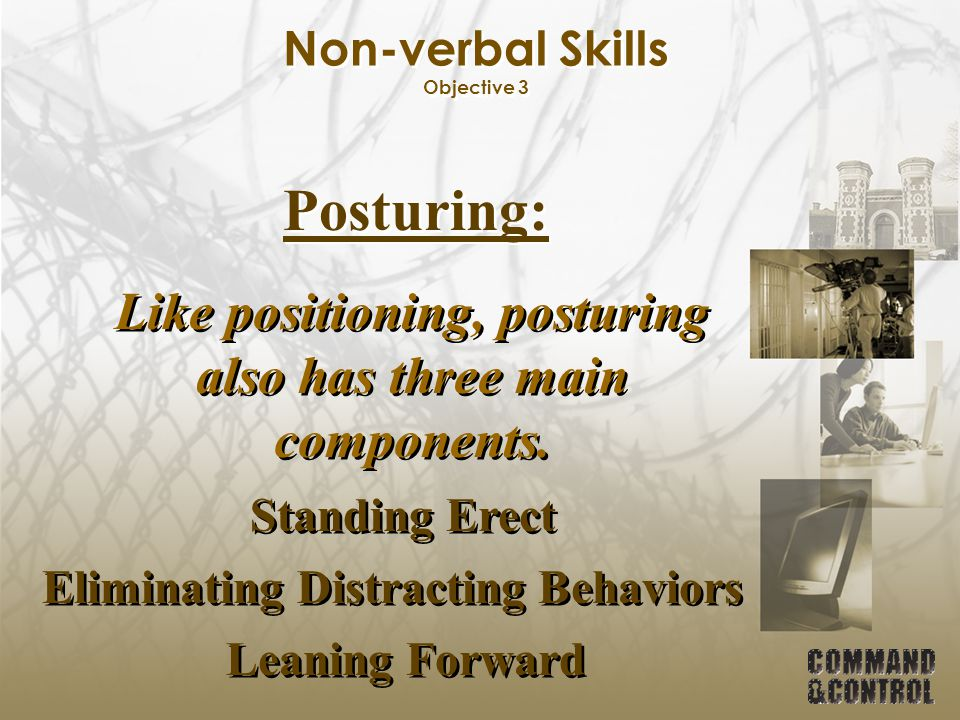 Non-verbal Skills Objective 3 Posturing: Like positioning, posturing also has three main components. Standing Erect Eliminating Distracting Behaviors