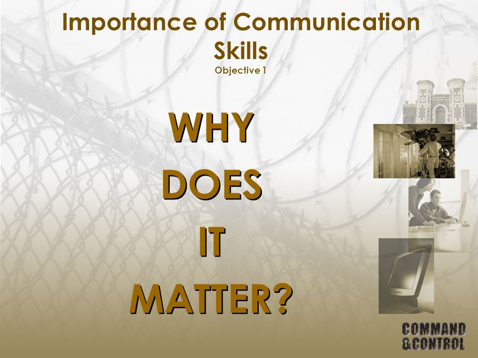 Importance of Communication Skills Objective 1 WHY DOES IT MATTER? WHY DOES IT MATTER?