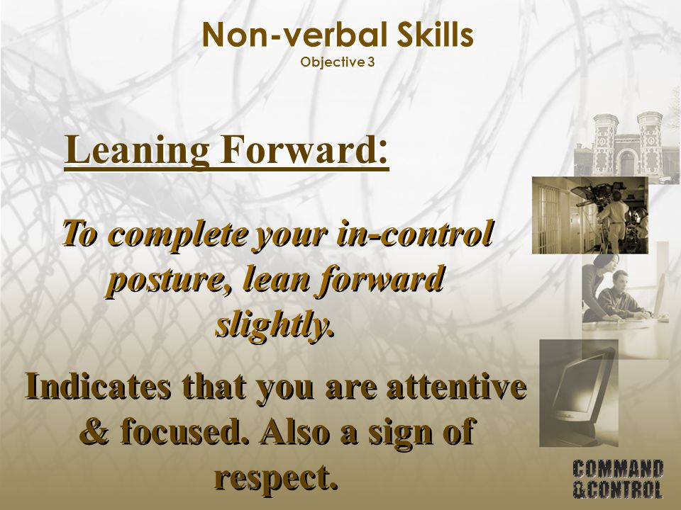 Non-verbal Skills Objective 3 Leaning Forward : To complete your in-control posture, lean forward slightly. Indicates that you are attentive & focused
