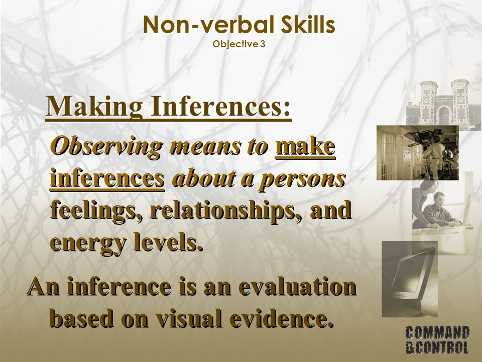 Non-verbal Skills Objective 3 Making Inferences: Observing means to make inferences about a persons feelings, relationships, and energy levels. An inf