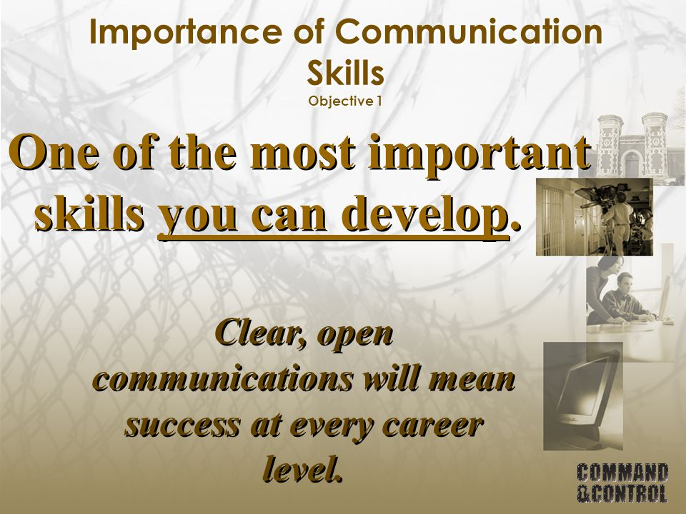 Importance of Communication Skills Objective 1 One of the most important skills you can develop. Clear, open communications will mean success at every