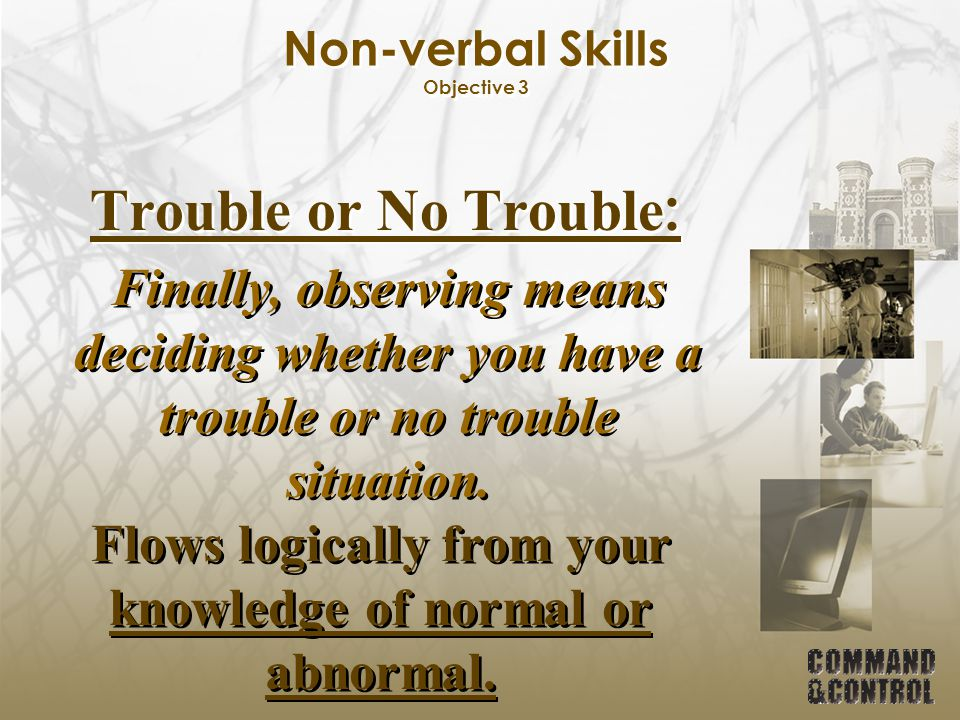 Non-verbal Skills Objective 3 Trouble or No Trouble : Finally, observing means deciding whether you have a trouble or no trouble situation. Flows logi