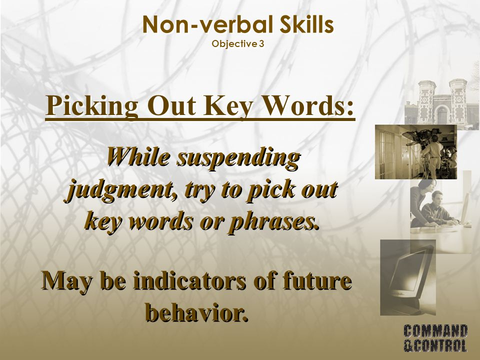 Non-verbal Skills Objective 3 Picking Out Key Words: While suspending judgment, try to pick out key words or phrases. May be indicators of future beha