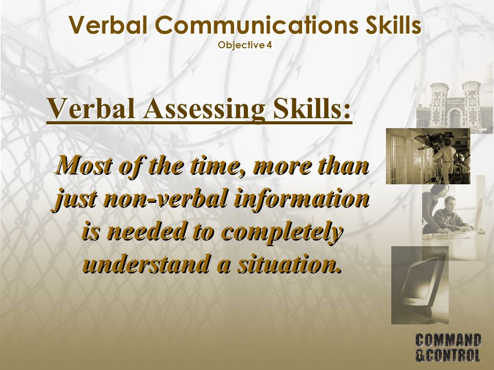 Verbal Communications Skills Objective 4 Verbal Assessing Skills: Most of the time, more than just non-verbal information is needed to completely unde