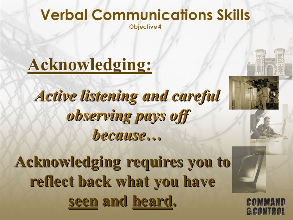 Verbal Communications Skills Objective 4 Acknowledging: Active listening and careful observing pays off because… Acknowledging requires you to reflect