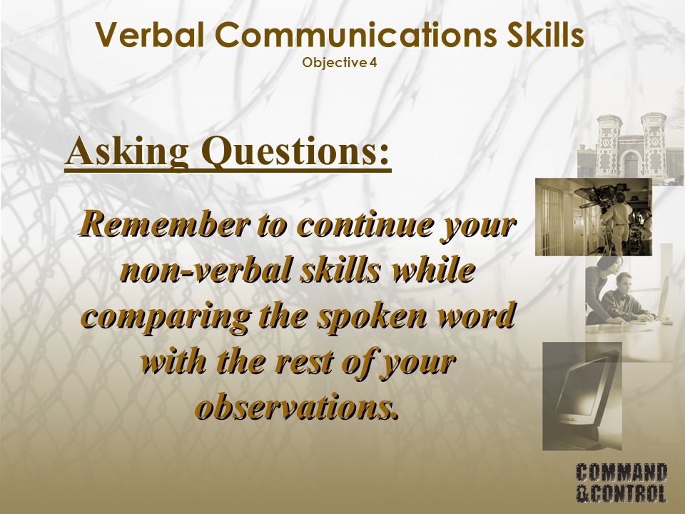 Verbal Communications Skills Objective 4 Asking Questions: Remember to continue your non-verbal skills while comparing the spoken word with the rest o