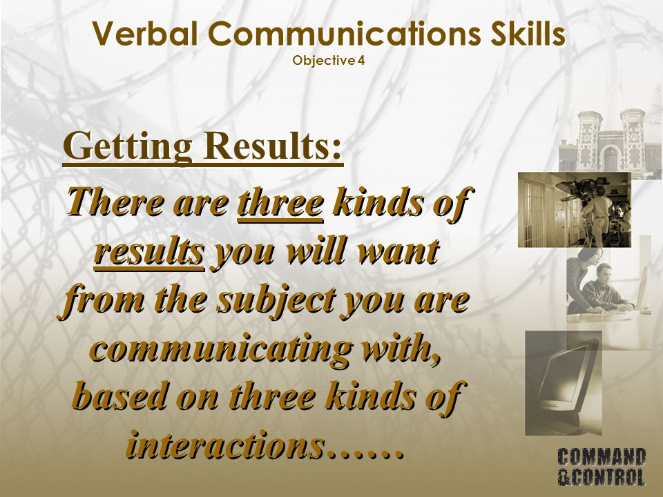 Verbal Communications Skills Objective 4 Getting Results: There are three kinds of results you will want from the subject you are communicating with,