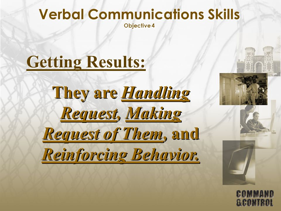Verbal Communications Skills Objective 4 Getting Results: They are Handling Request, Making Request of Them, and Reinforcing Behavior.