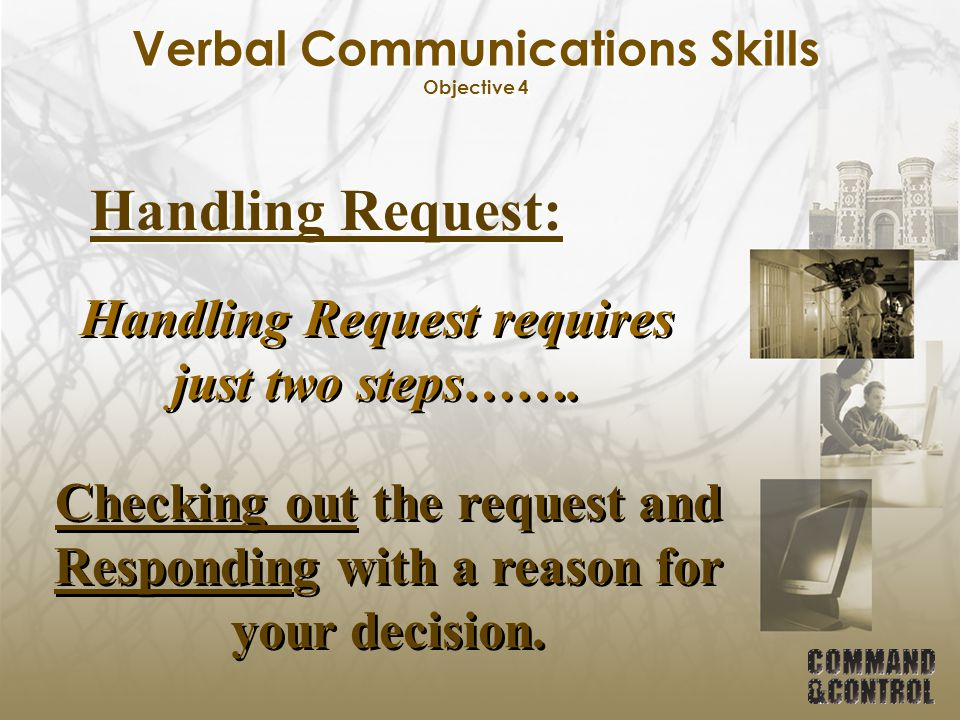 Verbal Communications Skills Objective 4 Handling Request: Handling Request requires just two steps……. Checking out the request and Responding with a
