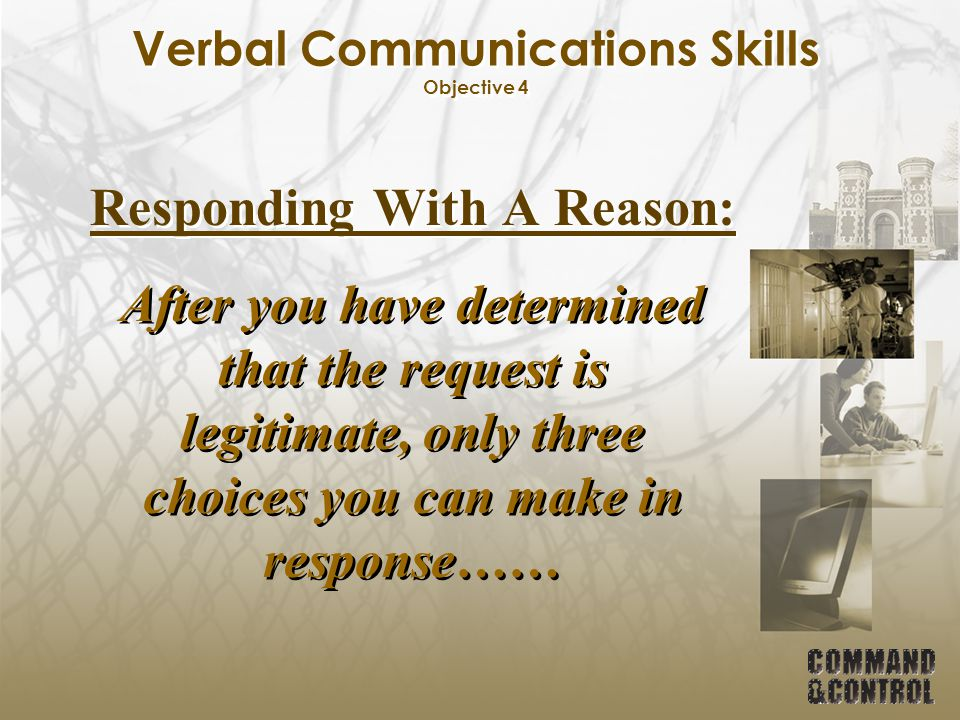 Verbal Communications Skills Objective 4 Responding With A Reason: After you have determined that the request is legitimate, only three choices you ca