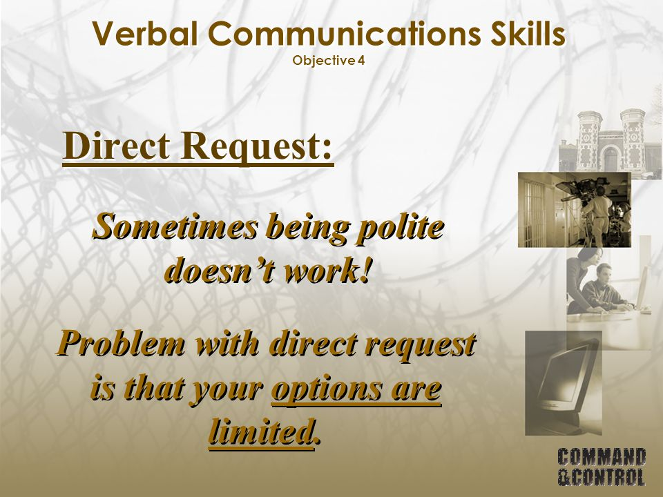 Verbal Communications Skills Objective 4 Direct Request: Problem with direct request is that your options are limited. Sometimes being polite doesn't