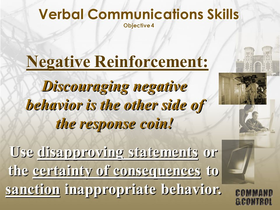 Verbal Communications Skills Objective 4 Negative Reinforcement: Discouraging negative behavior is the other side of the response coin! Use disapprovi