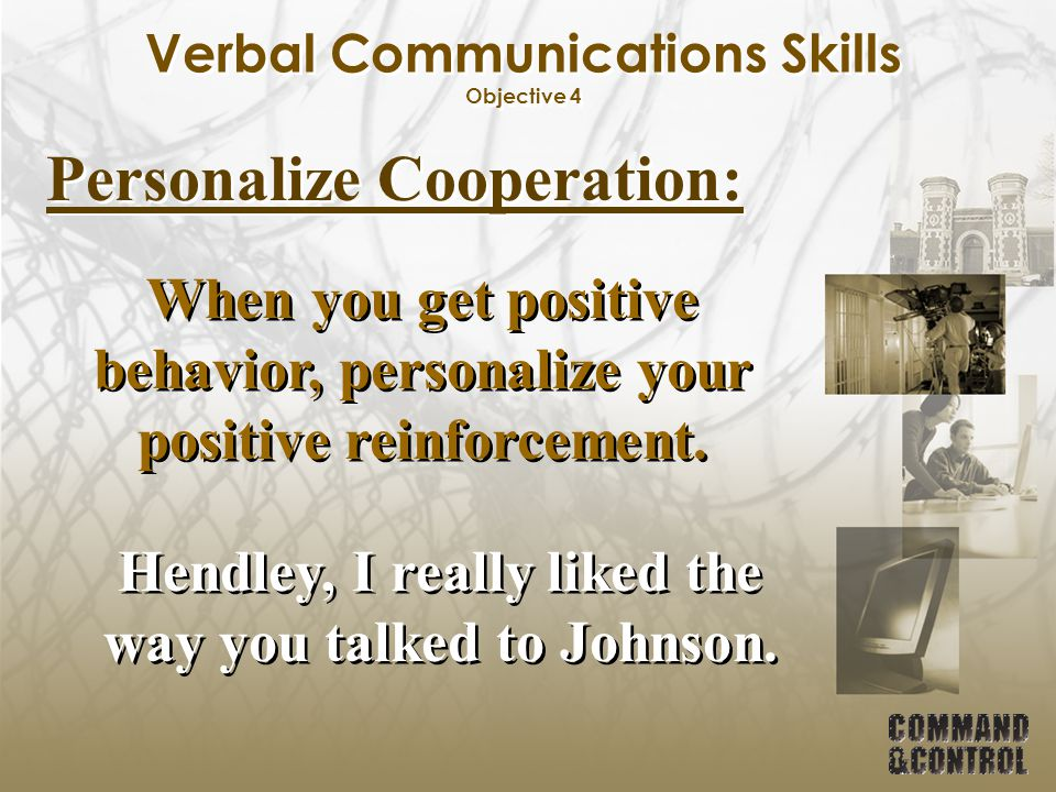Verbal Communications Skills Objective 4 Personalize Cooperation: When you get positive behavior, personalize your positive reinforcement. Hendley, I