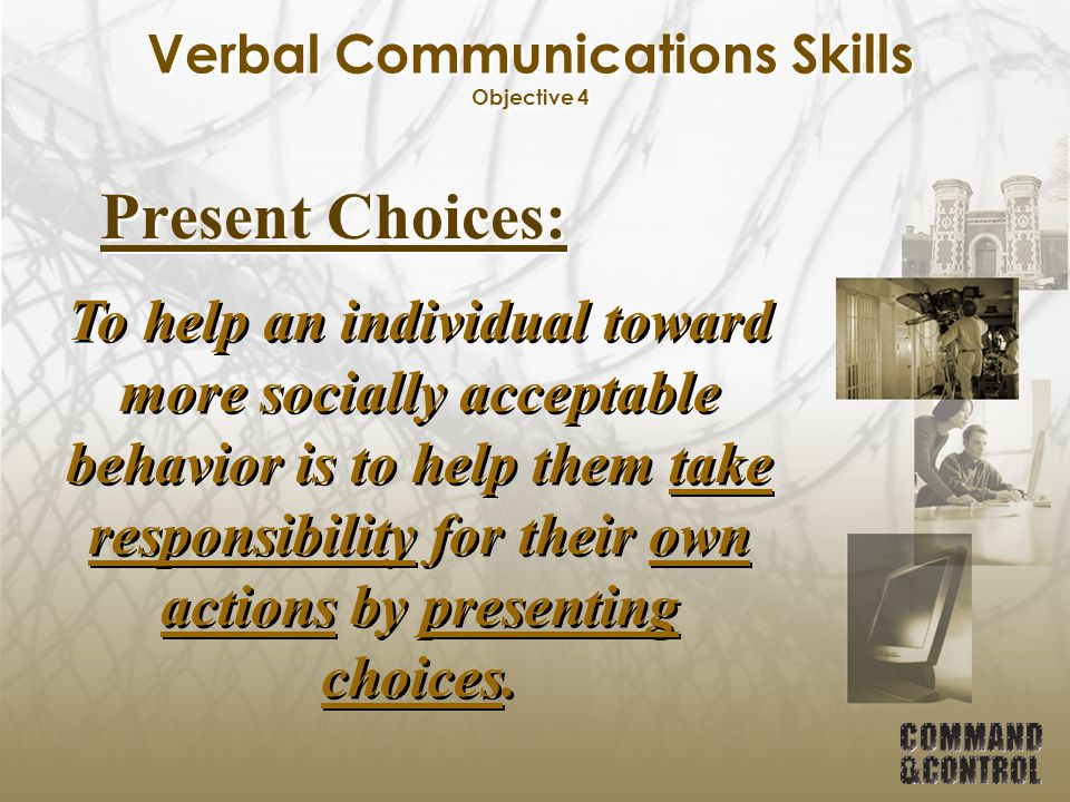 Verbal Communications Skills Objective 4 Present Choices: To help an individual toward more socially acceptable behavior is to help them take responsi