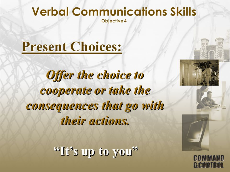 "Verbal Communications Skills Objective 4 Present Choices: Offer the choice to cooperate or take the consequences that go with their actions. ""It's up"