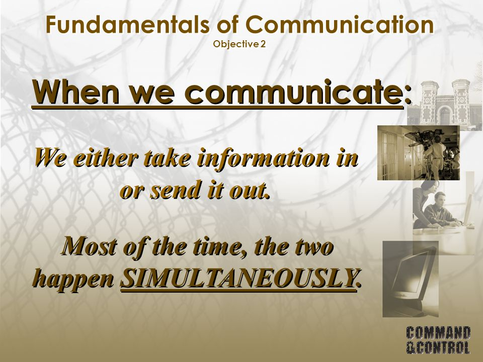 Fundamentals of Communication Objective 2 Because good communication skills are essential to safety & control We must constantly be aware of these two components