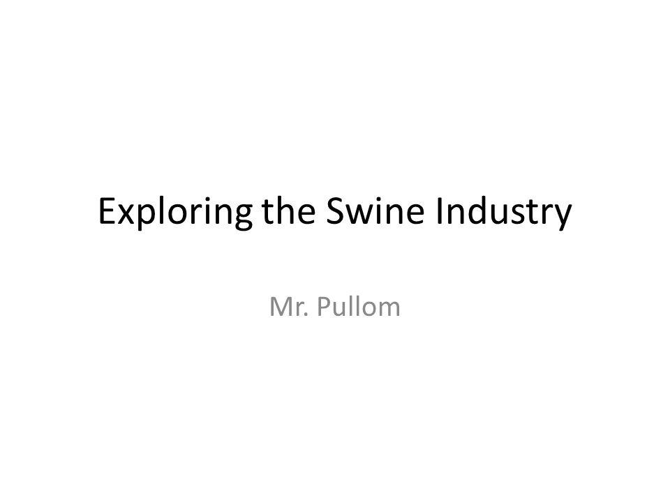 Exploring the Swine Industry Mr. Pullom