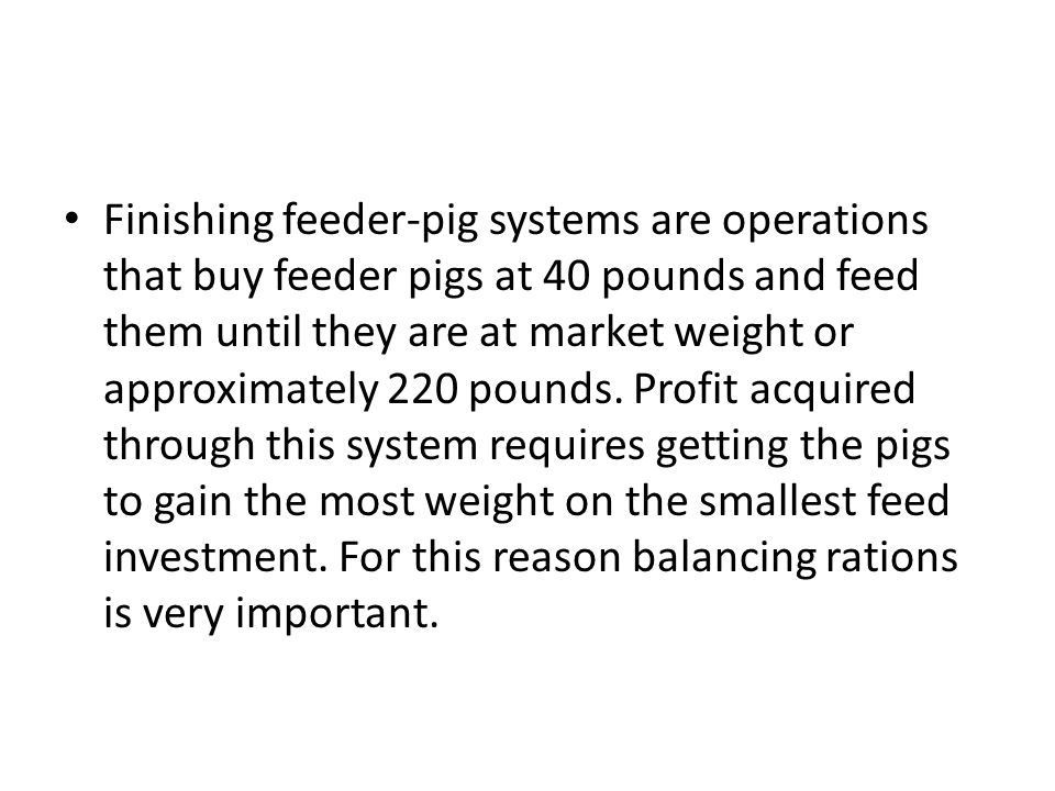 Finishing feeder-pig systems are operations that buy feeder pigs at 40 pounds and feed them until they are at market weight or approximately 220 pounds.