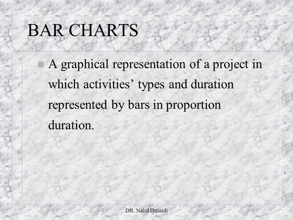 DR. Nabil Dmaidi n A graphical representation of a project in which activities' types and duration represented by bars in proportion duration. BAR CHA