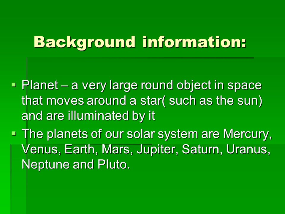 Background information:  Planet – a very large round object in space that moves around a star( such as the sun) and are illuminated by it  The planets of our solar system are Mercury, Venus, Earth, Mars, Jupiter, Saturn, Uranus, Neptune and Pluto.