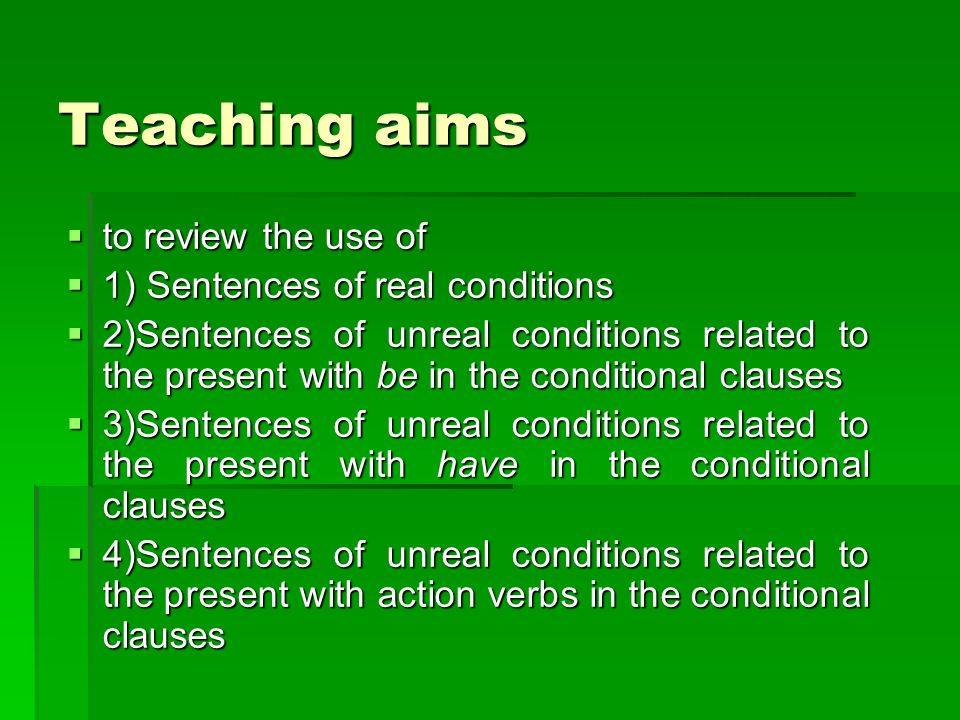 Teaching aims  to review the use of  1) Sentences of real conditions  2)Sentences of unreal conditions related to the present with be in the conditional clauses  3)Sentences of unreal conditions related to the present with have in the conditional clauses  4)Sentences of unreal conditions related to the present with action verbs in the conditional clauses