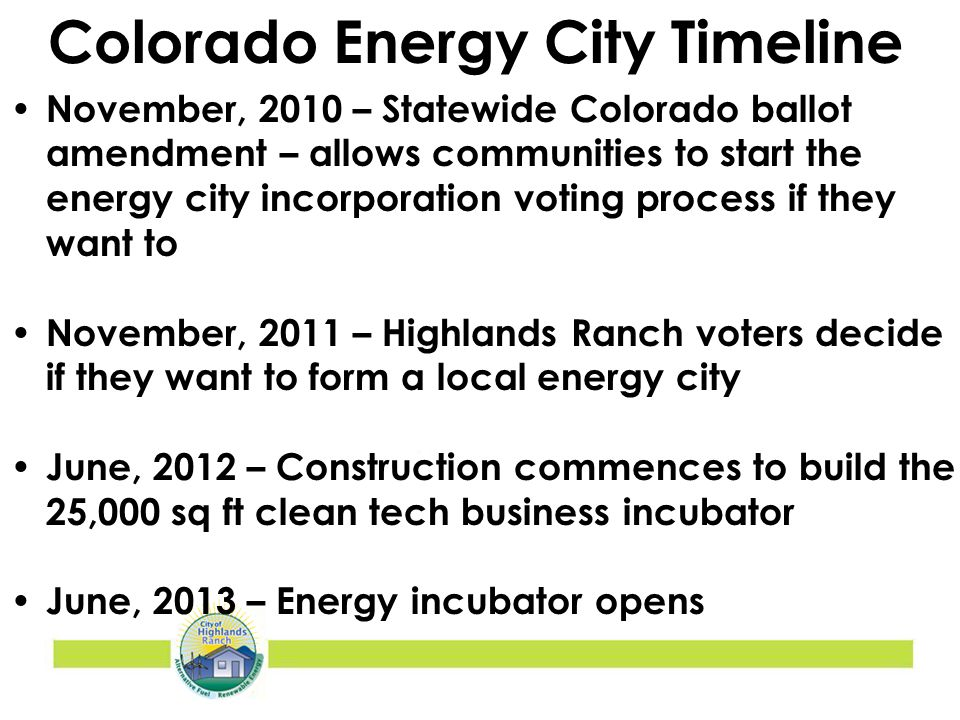 November, 2010 – Statewide Colorado ballot amendment – allows communities to start the energy city incorporation voting process if they want to November, 2011 – Highlands Ranch voters decide if they want to form a local energy city June, 2012 – Construction commences to build the 25,000 sq ft clean tech business incubator June, 2013 – Energy incubator opens Colorado Energy City Timeline